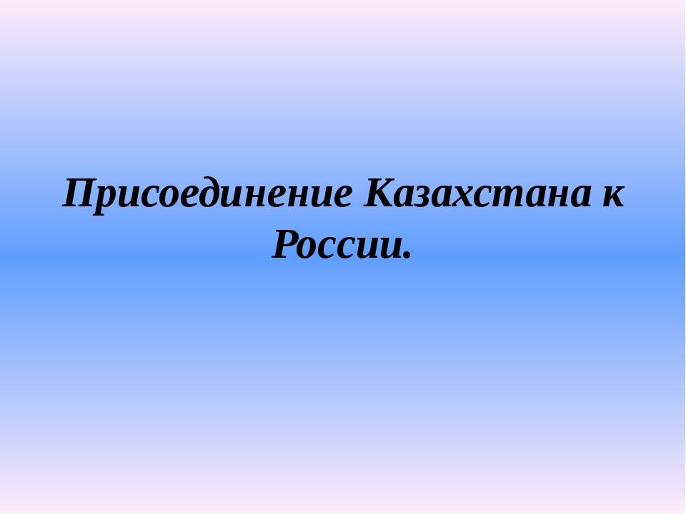 Присоединение Казахстана к России.
