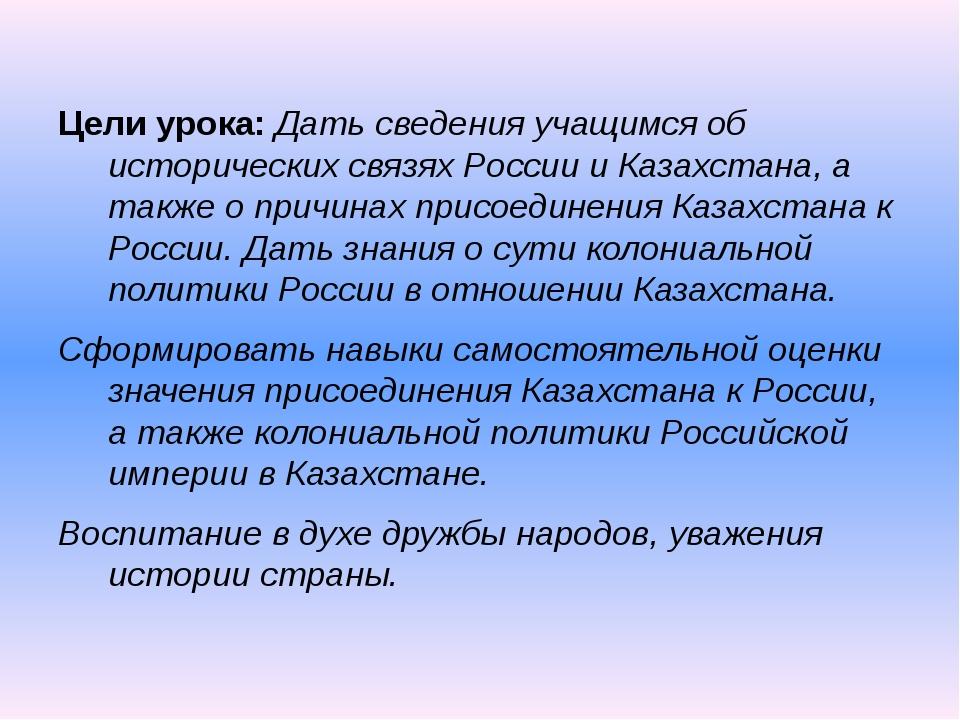 Цели урока: Дать сведения учащимся об исторических связях России и Казахстана...