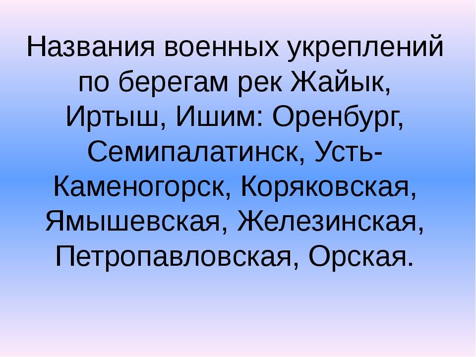 Названия военных укреплений по берегам рек Жайык, Иртыш, Ишим: Оренбург, Семи...
