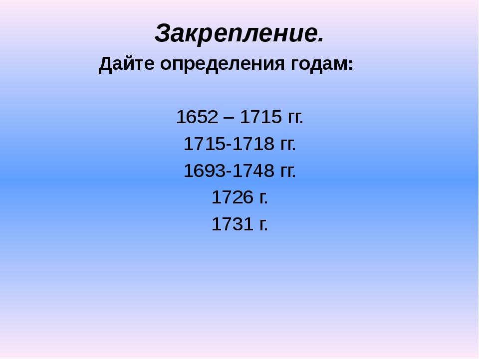 Закрепление. Дайте определения годам:  1652 – 1715 гг. 1715-1718 гг. 1693-17...