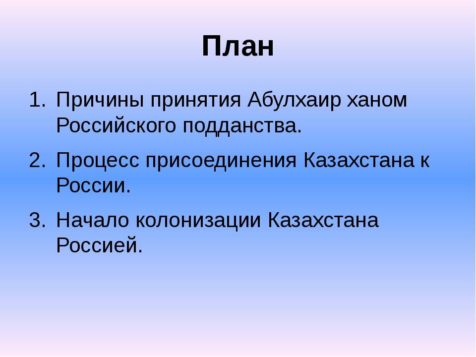 План Причины принятия Абулхаир ханом Российского подданства. Процесс присоеди...