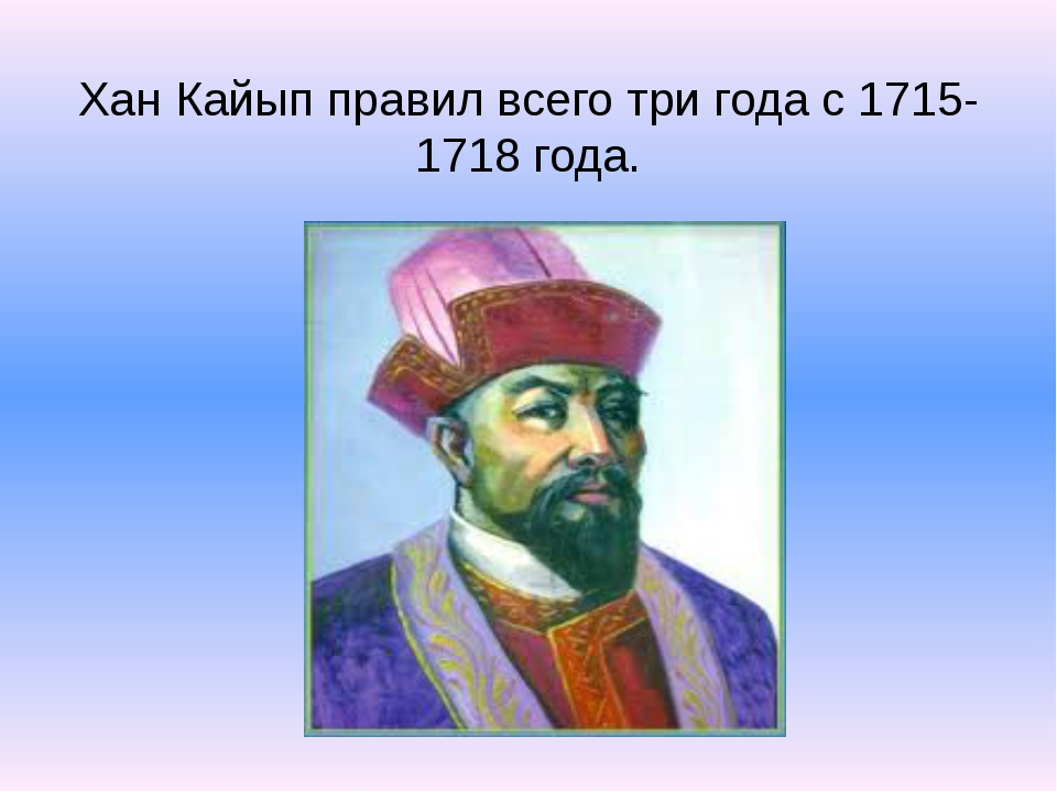 Хан Кайып правил всего три года с 1715-1718 года.