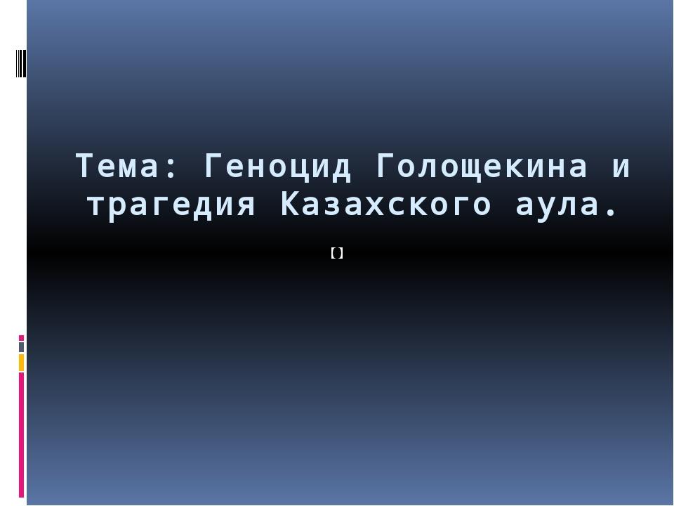 Тема: Геноцид Голощекина и трагедия Казахского аула.