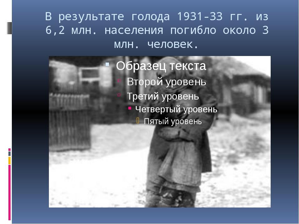В результате голода 1931-33 гг. из 6,2 млн. населения погибло около 3 млн. че...