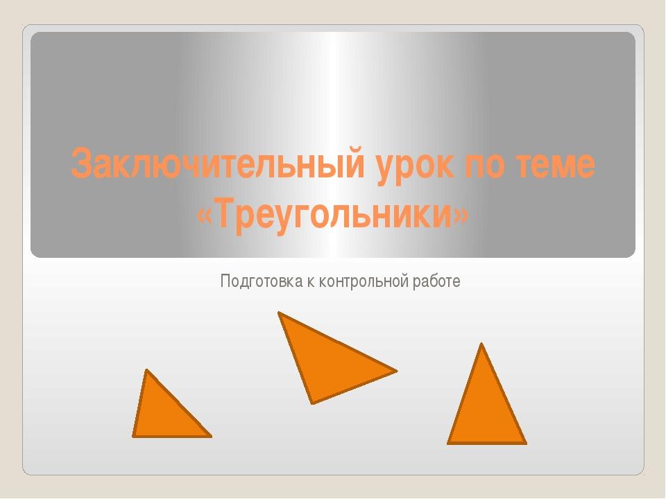 Заключительный урок по теме «Треугольники» Подготовка к контрольной работе