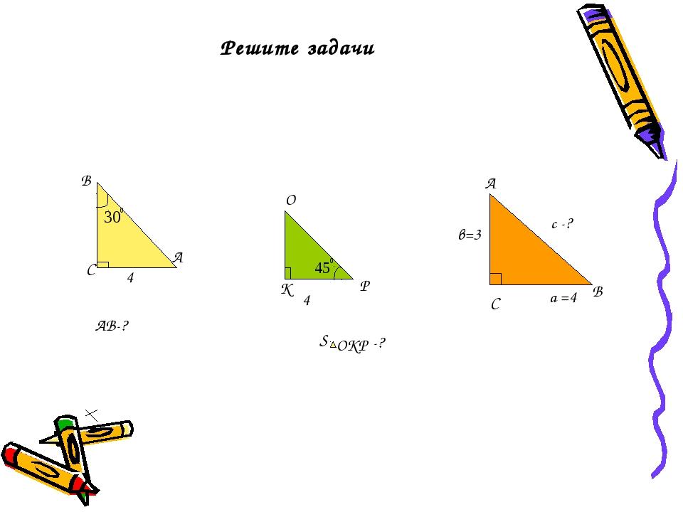 В А С 4 АВ-? К О Р 4 S ОКР -? А С В а =4 в=3 с -? Решите задачи