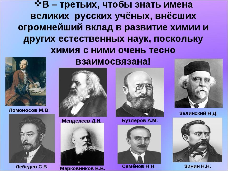 В – третьих, чтобы знать имена великих русских учёных, внёсших огромнейший вк...