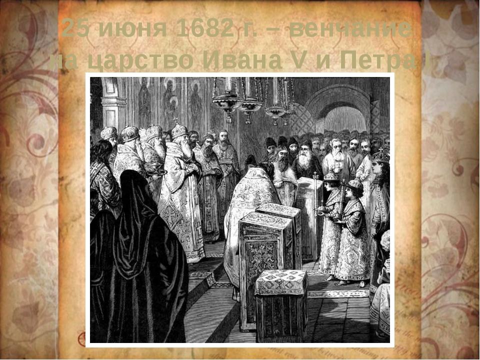 25 июня 1682 г. – венчание на царство Ивана V и Петра I