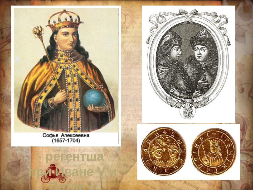 - регентша при Иване V и Петре I