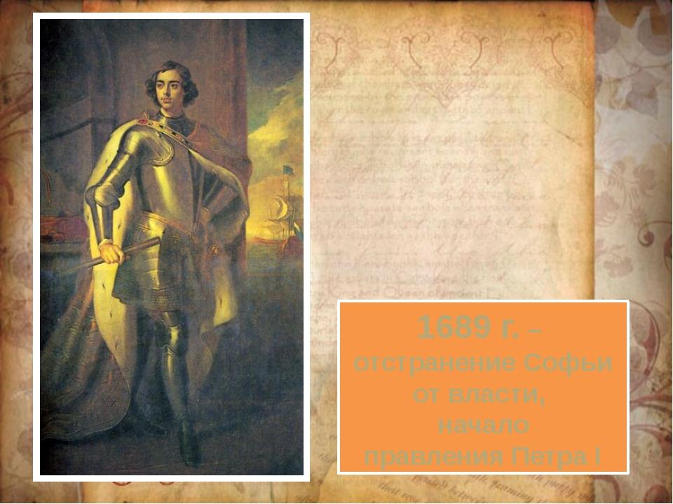 1689 г. – отстранение Софьи от власти, начало правления Петра I