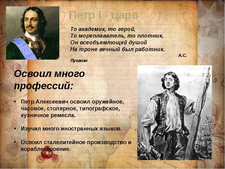 Петр I - царь То академик, то герой, То мореплаватель, то плотник, Он всеобъе...