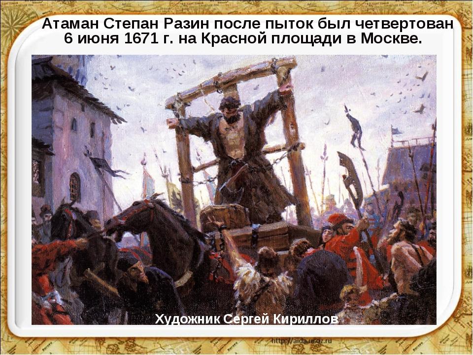 Атаман Степан Разин после пыток был четвертован 6 июня 1671 г. на Красной пло...