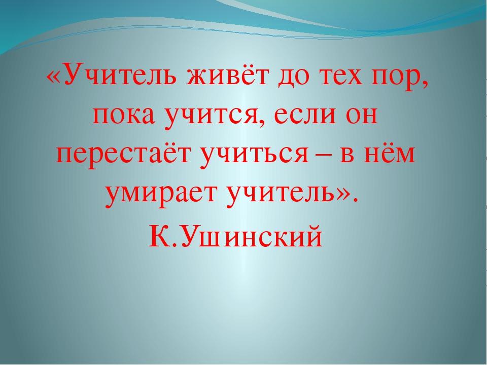 «Учитель живёт до тех пор, пока учится, если он перестаёт учиться – в нём ум...