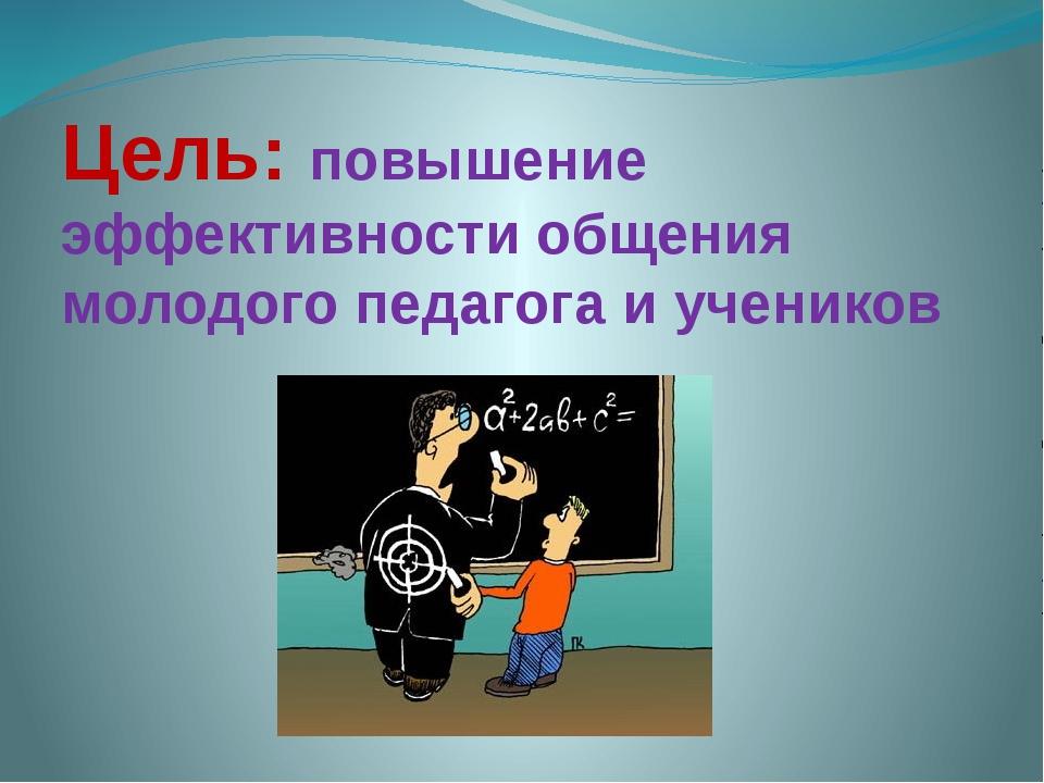Цель: повышение эффективности общения молодого педагога и учеников