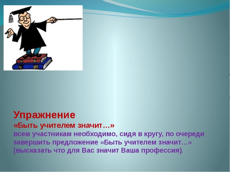 Упражнение «Быть учителем значит…» всем участникам необходимо, сидя в кругу,...
