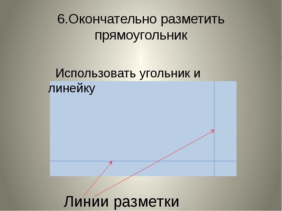 6.Окончательно разметить прямоугольник Линии разметки Использовать угольник и...