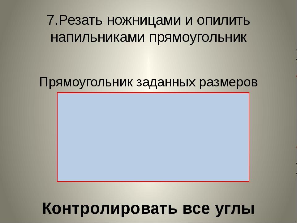 7.Резать ножницами и опилить напильниками прямоугольник Прямоугольник заданны...
