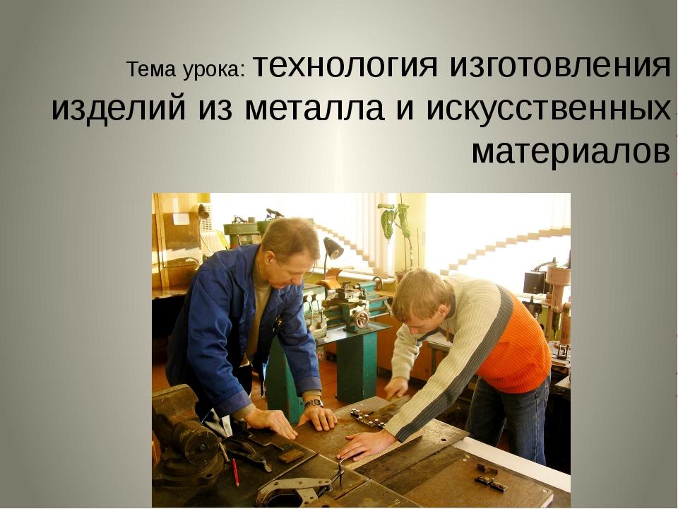 Тема урока: технология изготовления изделий из металла и искусственных матери...