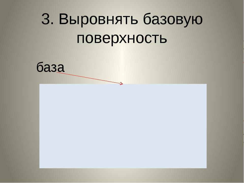 3. Выровнять базовую поверхность база