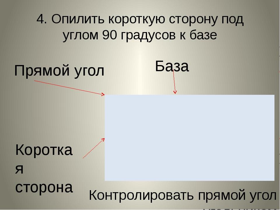 4. Опилить короткую сторону под углом 90 градусов к базе Прямой угол База Кор...