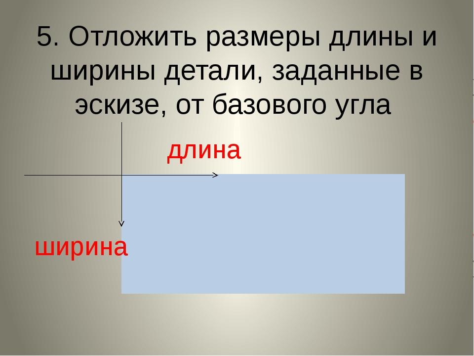 5. Отложить размеры длины и ширины детали, заданные в эскизе, от базового угл...