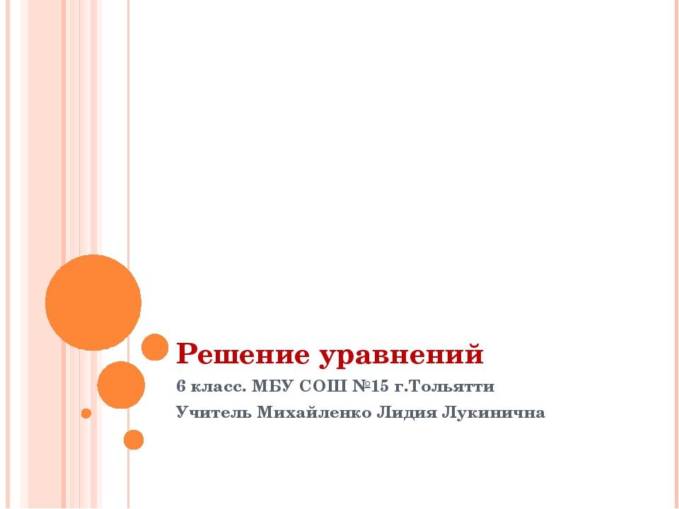 Решение уравнений 6 класс. МБУ СОШ №15 г.Тольятти Учитель Михайленко Лидия Лу...