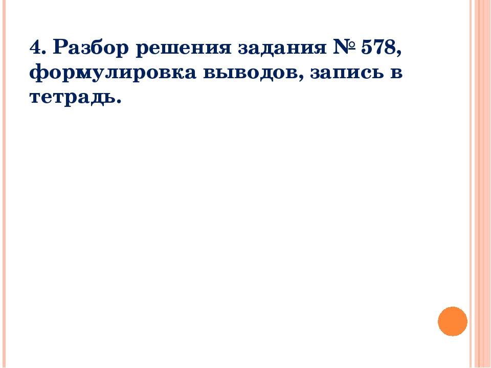 4. Разбор решения задания № 578, формулировка выводов, запись в тетрадь.