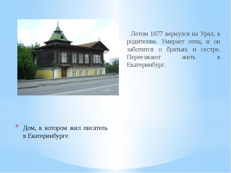Дом, в котором жил писатель в Екатеринбурге Летом 1877 вернулся на Урал, к ро...