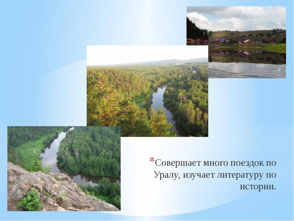 Совершает много поездок по Уралу, изучает литературу по истории.