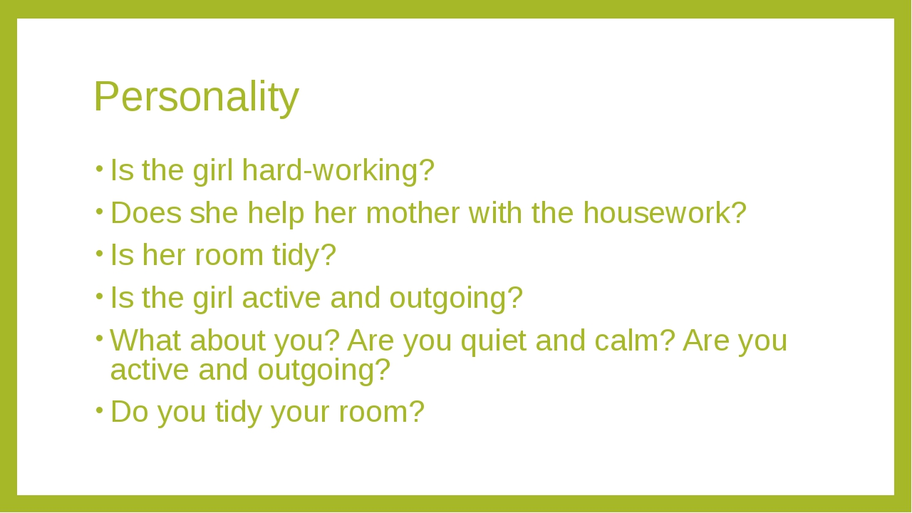 Personality Is the girl hard-working? Does she help her mother with the house...