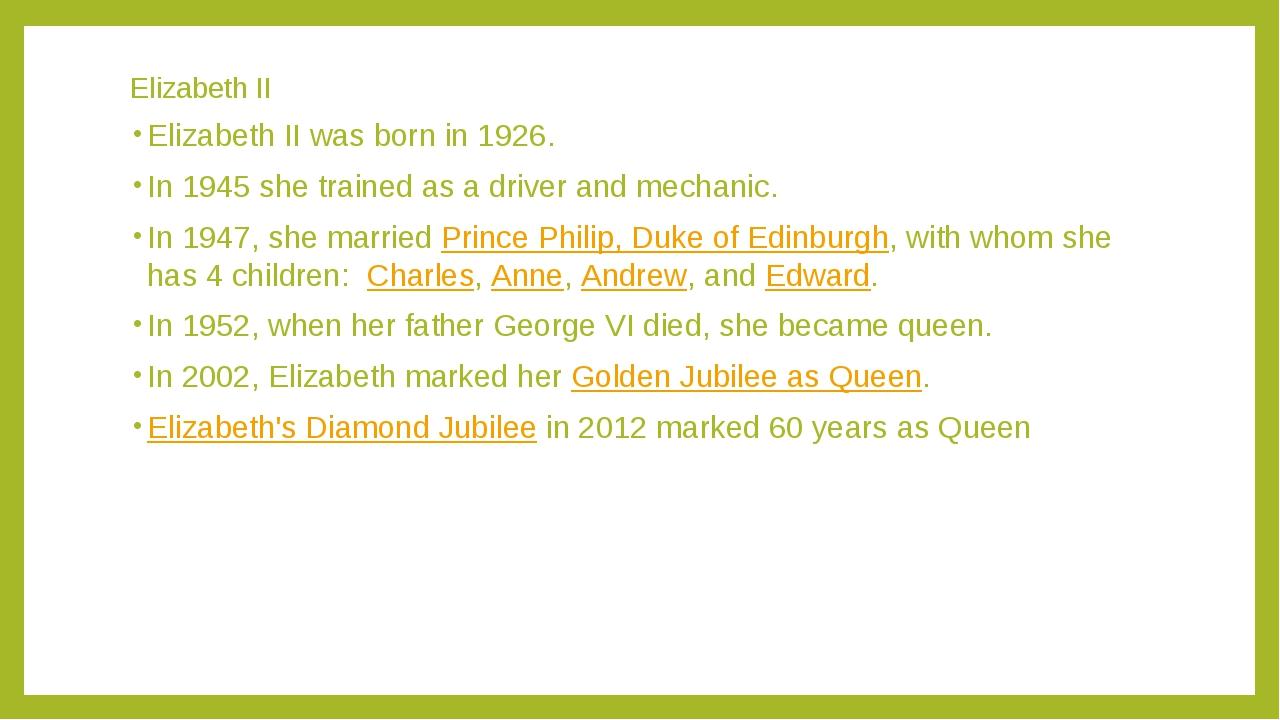 Elizabeth II Elizabeth II was born in 1926. In 1945 she trained as a driver a...