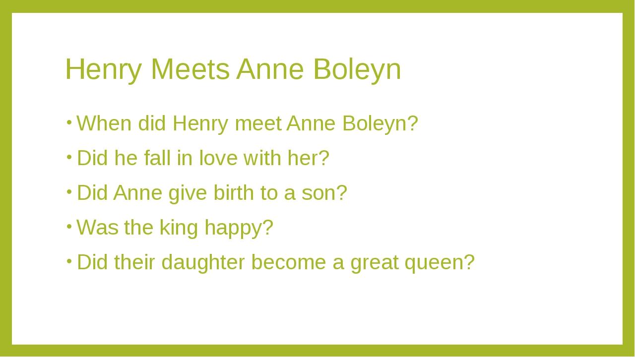 Henry Meets Anne Boleyn When did Henry meet Anne Boleyn? Did he fall in love...