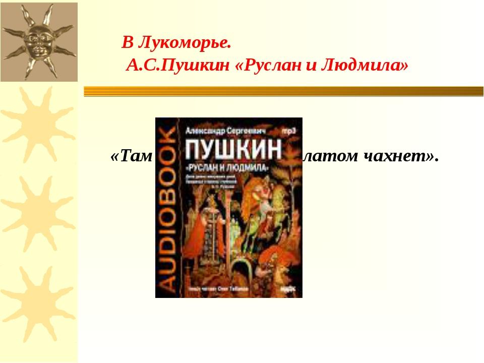 «Там царь Кощей над златом чахнет». В Лукоморье. А.С.Пушкин «Руслан и Людмила»