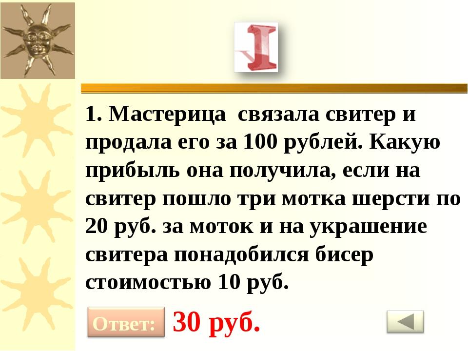 1. Мастерица связала свитер и продала его за 100 рублей. Какую прибыль она по...