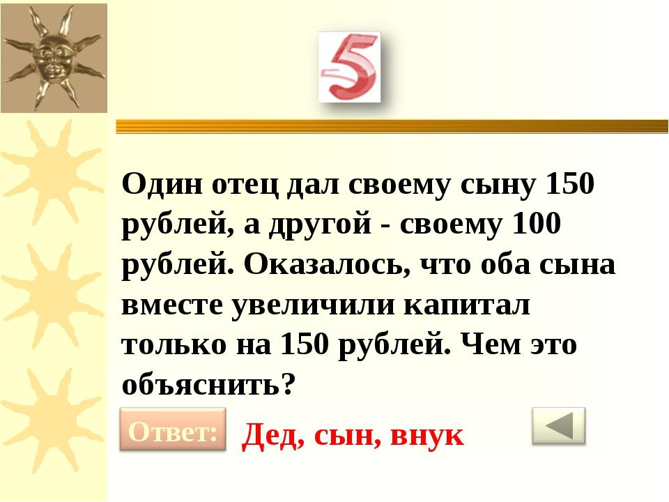 Один отец дал своему сыну 150 рублей, а другой - своему 100 рублей. Оказалось...