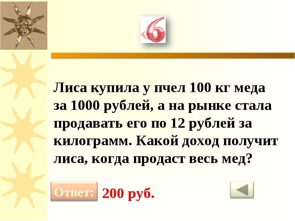 Лиса купила у пчел 100 кг меда за 1000 рублей, а на рынке стала продавать его...