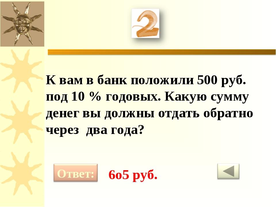 К вам в банк положили 500 руб. под 10 % годовых. Какую сумму денег вы должны...