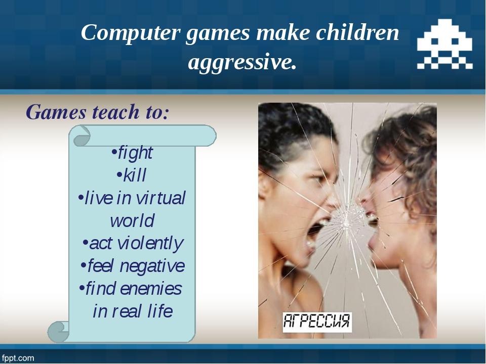 Computer games make children aggressive. fight kill live in virtual world act...