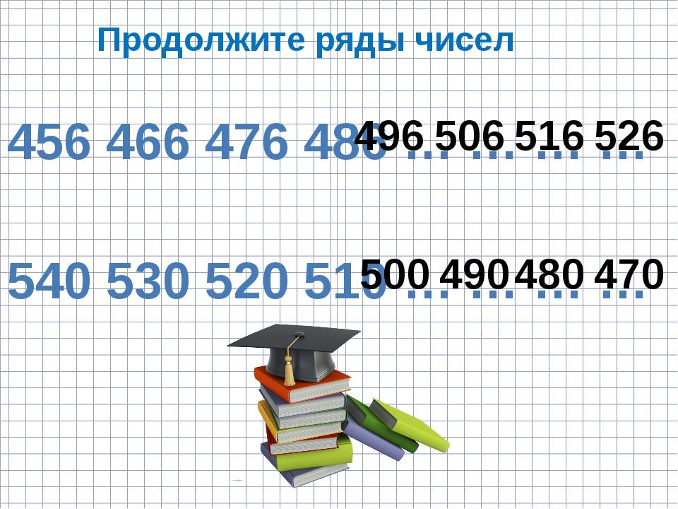 Продолжите ряды чисел 456 466 476 486 … … … … 540 530 520 510 … … … … 496 506...