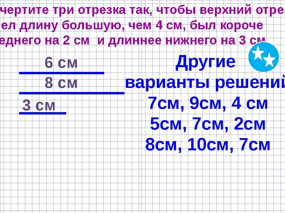 Начертите три отрезка так, чтобы верхний отрезок имел длину большую, чем 4 см...