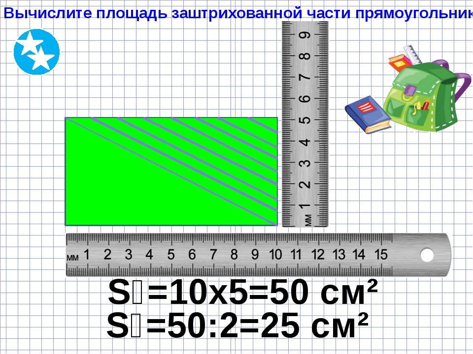 Вычислите площадь заштрихованной части прямоугольника S₁=10х5=50 см² S₂=50:2=...