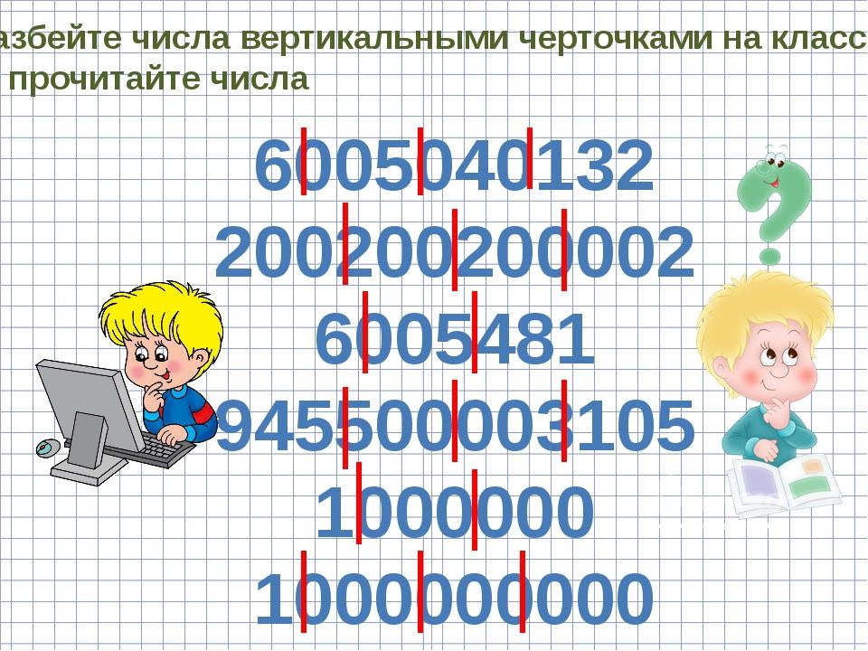 Разбейте числа вертикальными черточками на классы и прочитайте числа 60050401...