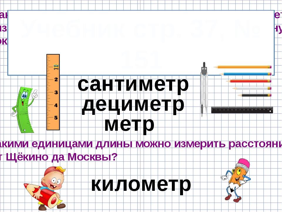Какими известными вам единицами длины вы будете измерять толщину спички длину...