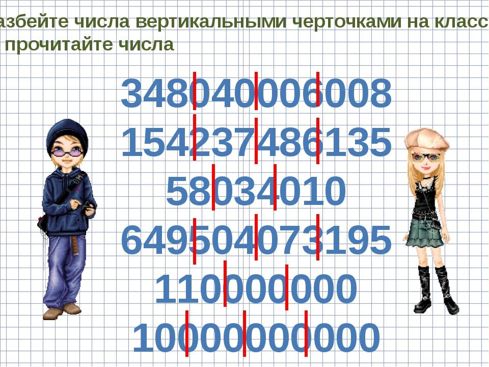 Разбейте числа вертикальными черточками на классы и прочитайте числа 34804000...