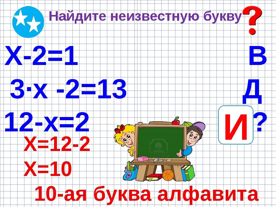 Найдите неизвестную букву Х-2=1 В 3·х -2=13 Д 12-х=2 ? И Х=12-2 Х=10 10-ая бу...
