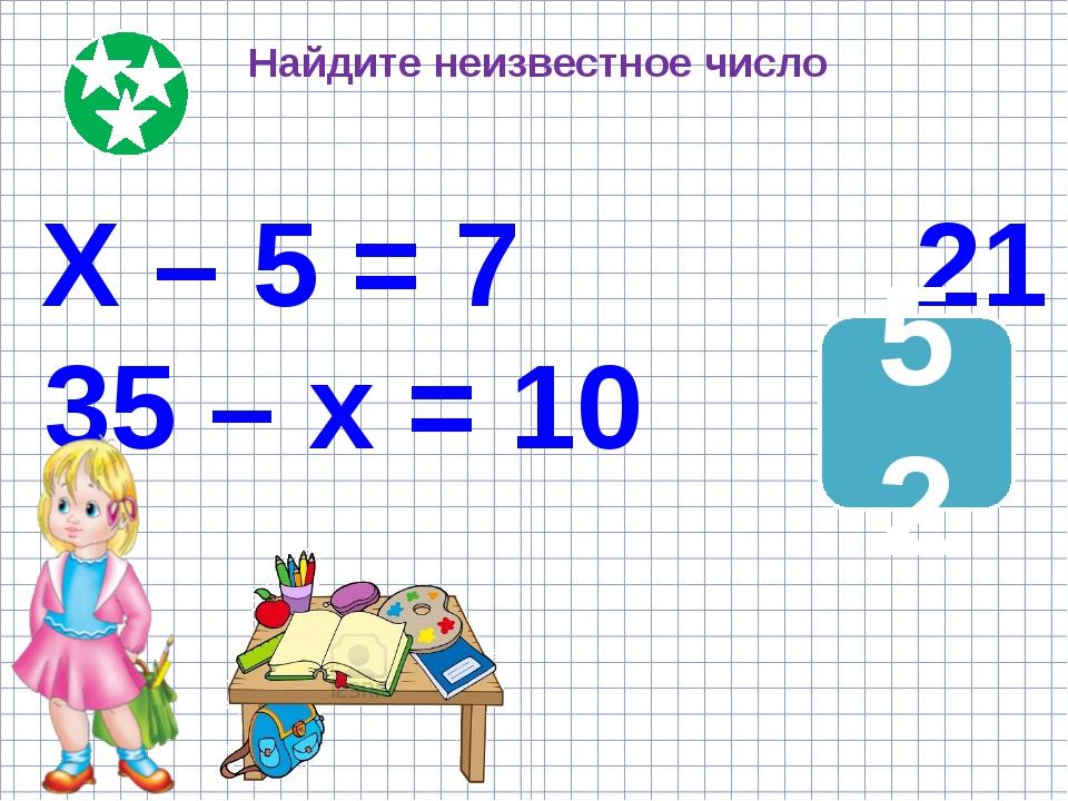 Найдите неизвестное число Х – 5 = 7 21 35 – х = 10 ? 52