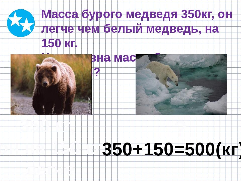 Масса бурого медведя 350кг, он легче чем белый медведь, на 150 кг. Чему равн...
