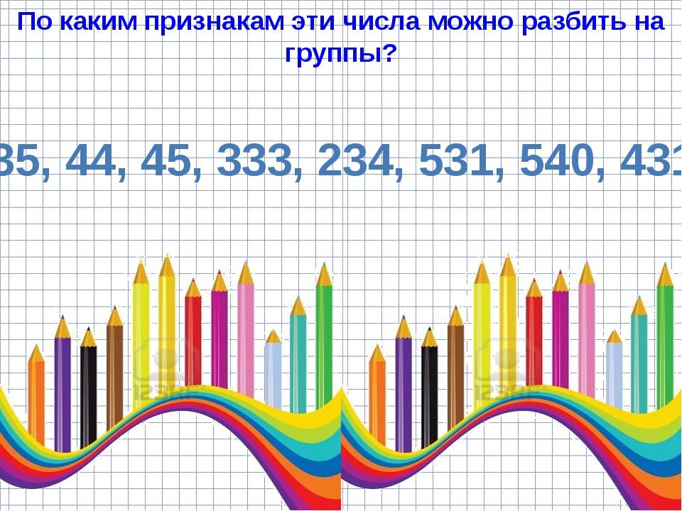 По каким признакам эти числа можно разбить на группы? 35, 44, 45, 333, 234, 5...