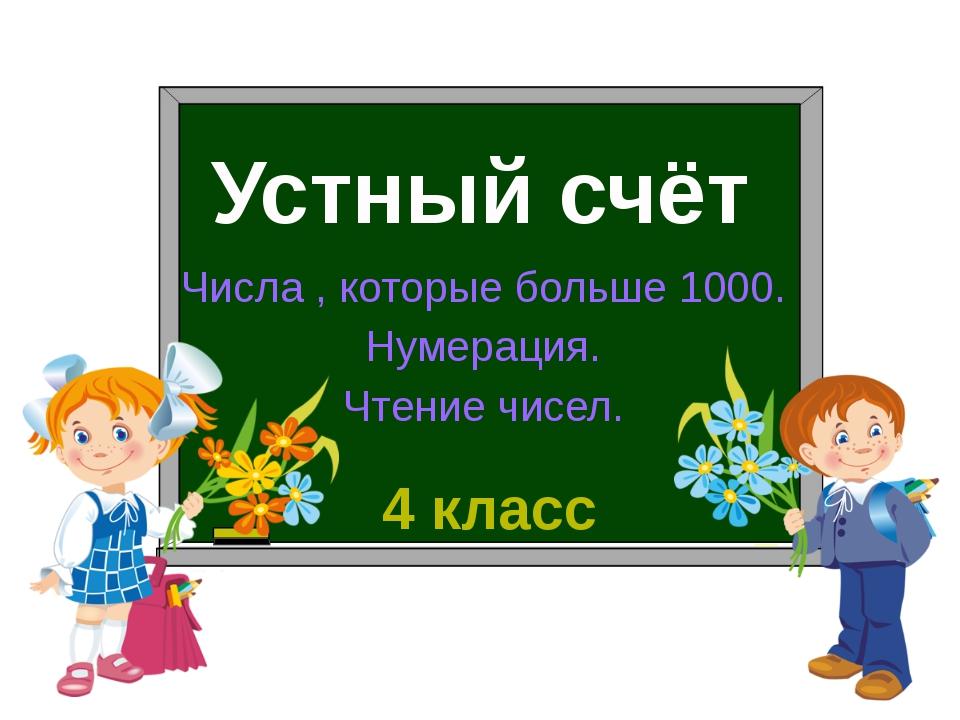 Устный счёт Числа , которые больше 1000. Нумерация. Чтение чисел. 4 класс