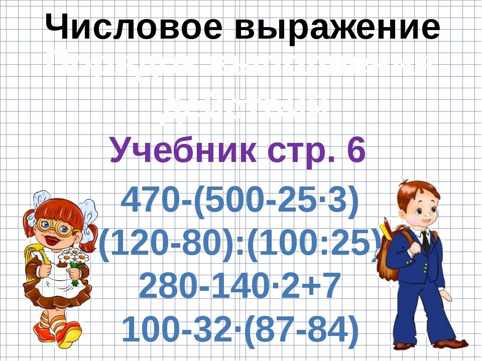 Числовое выражение Порядок выполнения действий Учебник стр. 6 470-(500-25·3)...